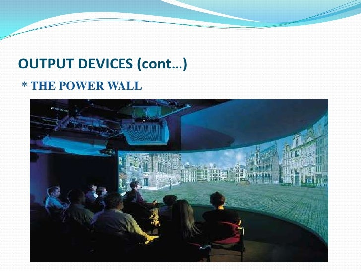 OUTPUT DEVICES (cont…)* THE POWER WALL