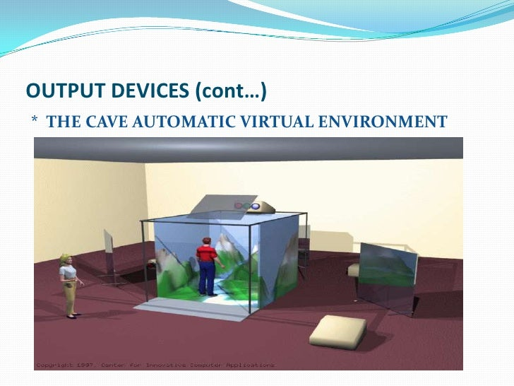 OUTPUT DEVICES (cont…)* THE CAVE AUTOMATIC VIRTUAL ENVIRONMENT