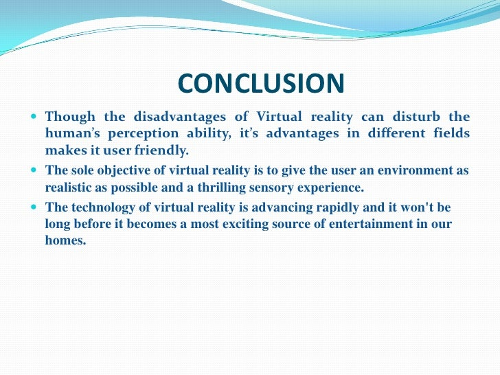 virtual reality advantages and disadvantages Advantages of augmented reality for business ar is going to change the shape of commerce thoroughly shortly the core advantage for business in augmented reality development for smartphones and tablets is that the hardware is available, and the usage is intuitive and understanding.