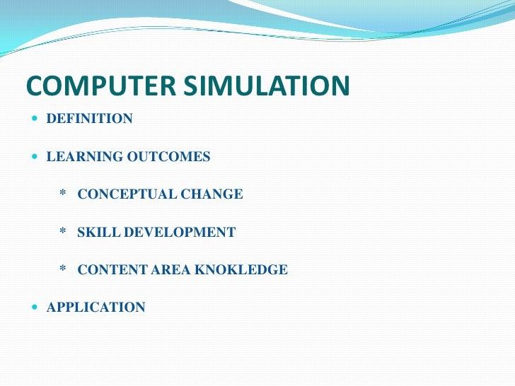 COMPUTER SIMULATION DEFINITION LEARNING OUTCOMES   * CONCEPTUAL CHANGE   * SKILL DEVELOPMENT   * CONTENT AREA KNOKLEDGE...
