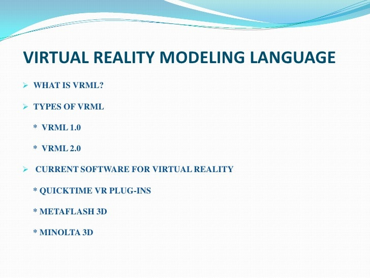 VIRTUAL REALITY MODELING LANGUAGE WHAT IS VRML? TYPES OF VRML * VRML 1.0 * VRML 2.0 CURRENT SOFTWARE FOR VIRTUAL REALIT...
