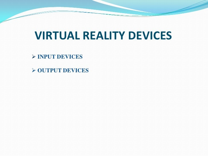 VIRTUAL REALITY DEVICES INPUT DEVICES OUTPUT DEVICES