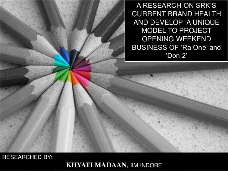 A RESEARCH ON SRK'S CURRENT BRAND HEALTH AND DEVELOP  A UNIQUE MODEL TO PROJECT OPENING WEEKEND BUSINESS OF 'Ra.One' and '...