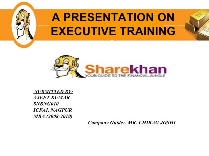 A PRESENTATION ON EXECUTIVE TRAINING : SUBMITTED BY: AJEET KUMAR 8NBNG010 ICFAI, NAGPUR MBA (2008-2010) Company Guide:- MR...