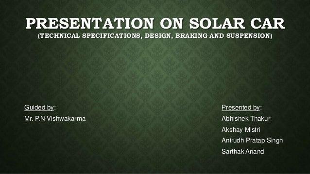 PRESENTATION ON SOLAR CAR (TECHNICAL SPECIFICATIONS, DESIGN, BRAKING AND SUSPENSION) Presented by: Abhishek Thakur Akshay ...