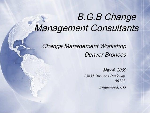 B.G.B Change Management Consultants Change Management Workshop Denver Broncos May 4, 2009 13655 Broncos Parkway 80112 Engl...