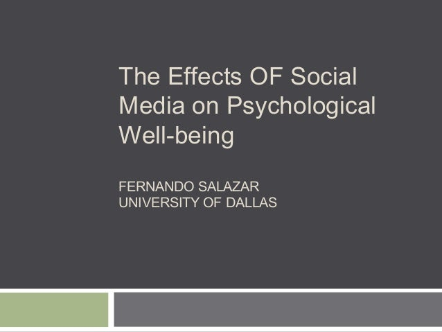 The Effects OF Social Media on Psychological Well-being FERNANDO SALAZAR UNIVERSITY OF DALLAS