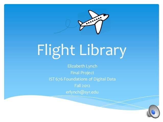 Flight Library           Elizabeth Lynch             Final Project IST 676 Foundations of Digital Data               Fall ...