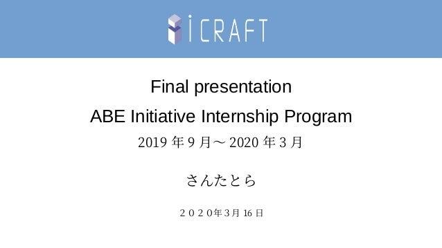 Final presentation ABE Initiative Internship Program 2019 年 9 月~ 2020 年 3 月 さんたとら 2020年3月 16 日