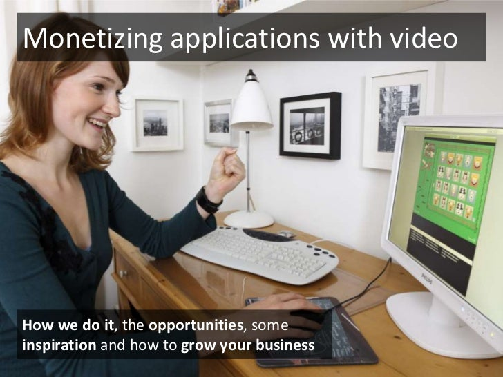 Monetizing applications with video<br />How we do it, the opportunities, some inspiration and how to grow your business<br />