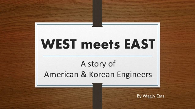 WEST meets EAST A story of American & Korean Engineers By Wiggly Ears