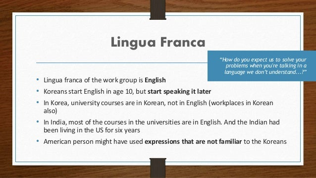 Lingua Franca • Lingua franca of the work group is English • Koreans start English in age 10, but start speaking it later ...