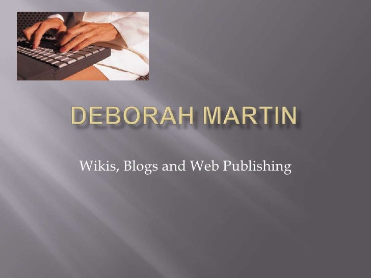 Deborah Martin<br />Wikis, Blogs and Web Publishing<br />