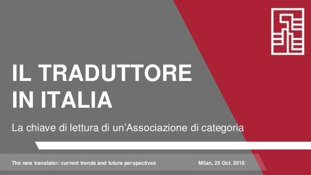 IL TRADUTTORE IN ITALIA La chiave di lettura di un'Associazione di categoria The new translator: current trends and future...