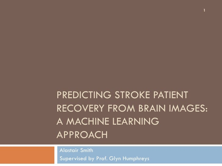 1PREDICTING STROKE PATIENTRECOVERY FROM BRAIN IMAGES:A MACHINE LEARNINGAPPROACHAlastair SmithSupervised by Prof. Glyn Hump...