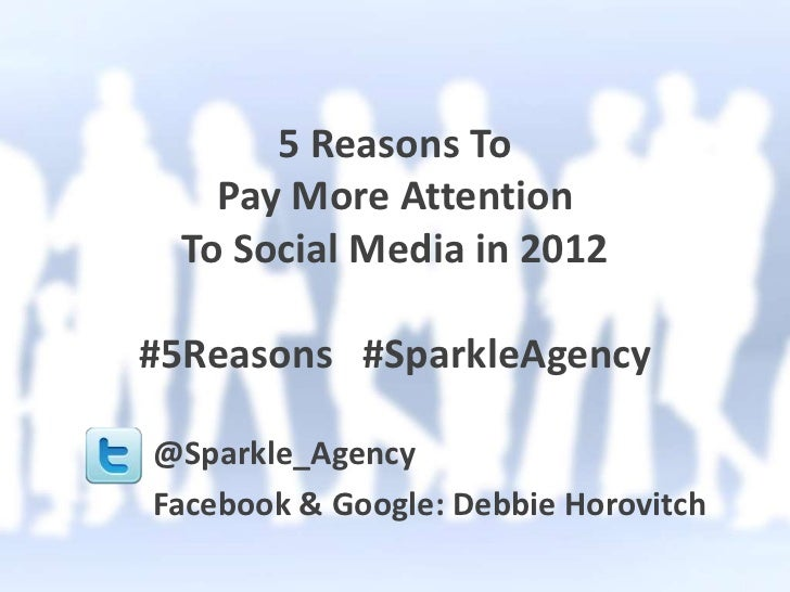 5 Reasons To    Pay More Attention  To Social Media in 2012#5Reasons #SparkleAgency@Sparkle_AgencyFacebook & Google: Debbi...