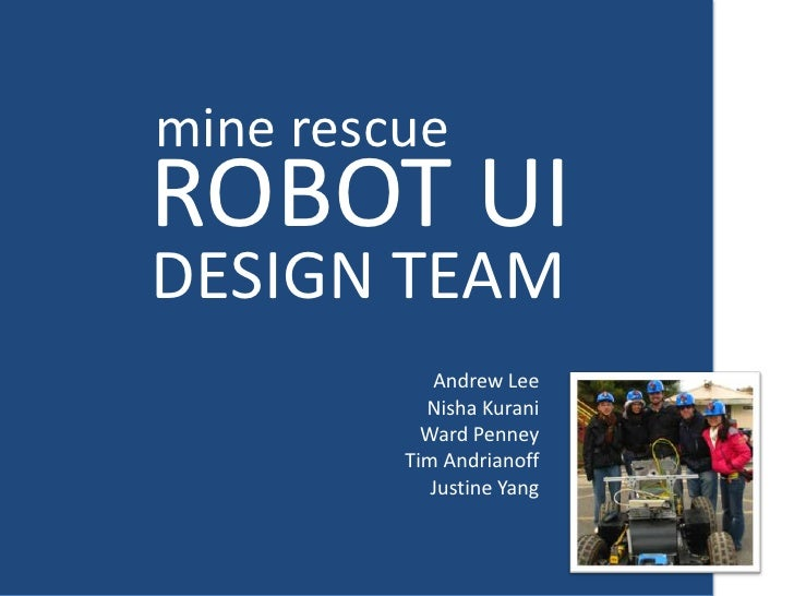 mine rescue<br />ROBOT UI<br />DESIGN TEAM<br />Andrew Lee<br />Nisha Kurani<br />Ward Penney<br />Tim Andrianoff<br />Jus...