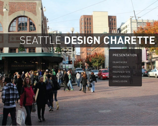 SEATTLE DESIGN CHARETTE PRESENTATION FRAMEWORK PRESECDENTS PROPOSED SITE WALK THROUGH CONCLUSION