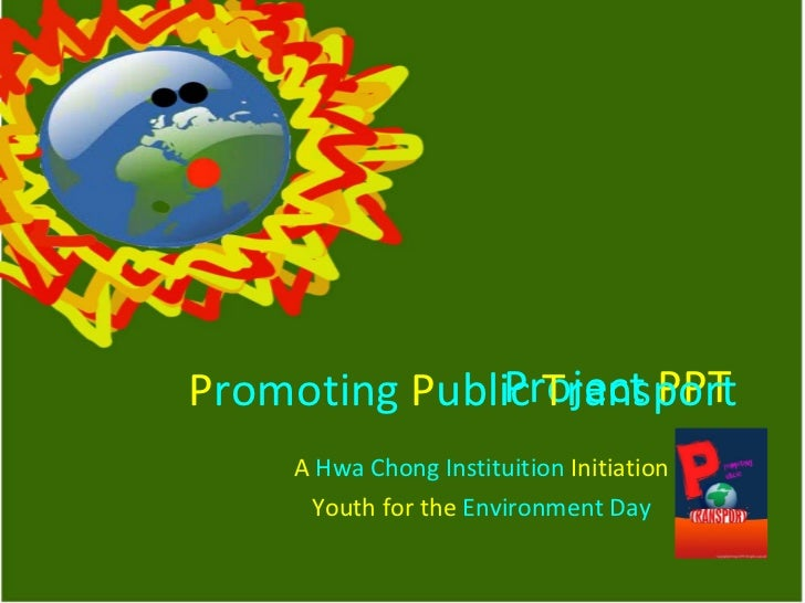Project   PPT   A  Hwa Chong Instituition  Initiation Youth for the  Environment Day P romoting   P ublic   T ransport