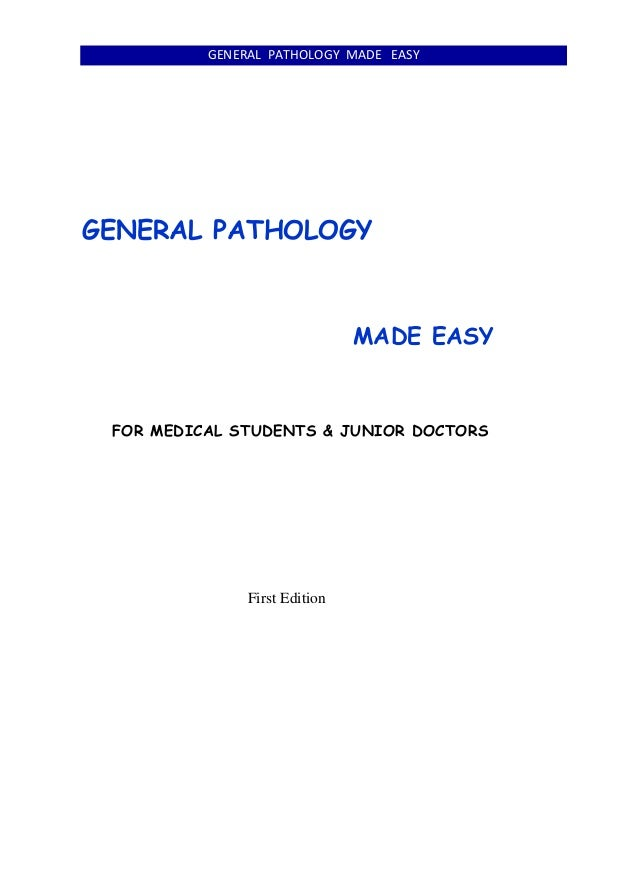GENERAL PATHOLOGY MADE EASY GENERAL PATHOLOGY MADE EASY FOR MEDICAL STUDENTS & JUNIOR DOCTORS First Edition