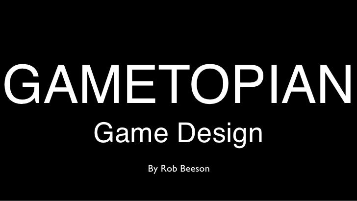 GAMETOPIAN   Game Design      By Rob Beeson