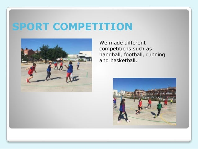 SPORT COMPETITION We made different competitions such as handball, football, running and basketball.