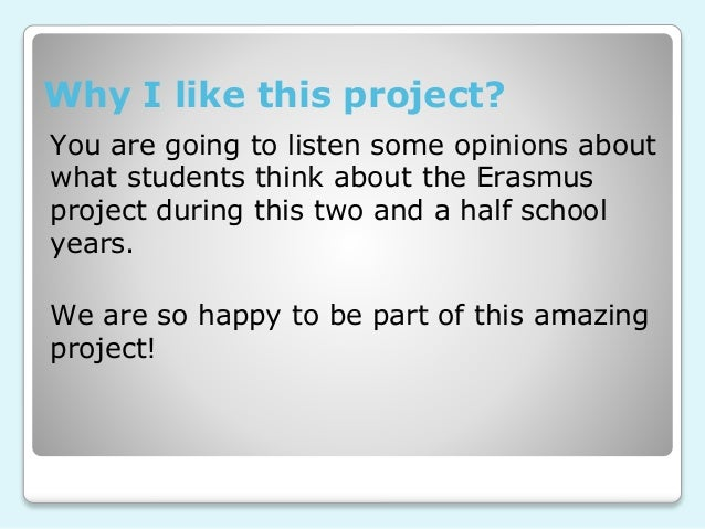 Why I like this project? You are going to listen some opinions about what students think about the Erasmus project during ...