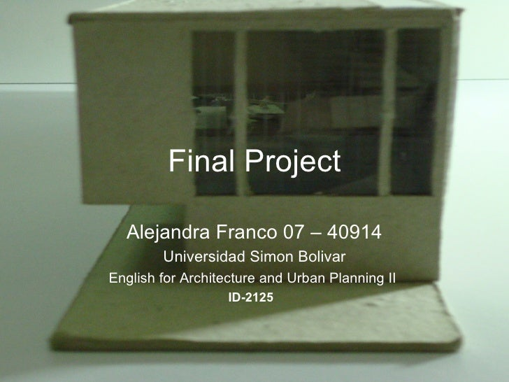 Final Project Alejandra Franco 07 – 40914 Universidad Simon Bolivar English for Architecture and Urban Planning II  ID-212...