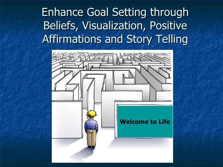 Enhance Goal Setting through Beliefs, Visualization, Positive Affirmations and Story Telling Welcome  to Life Welcome to L...