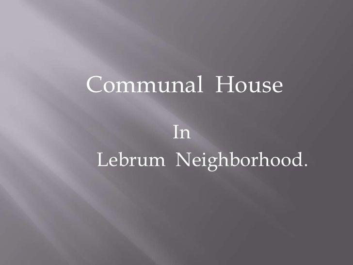 Communal  House<br />In<br />Lebrum  Neighborhood.<br />