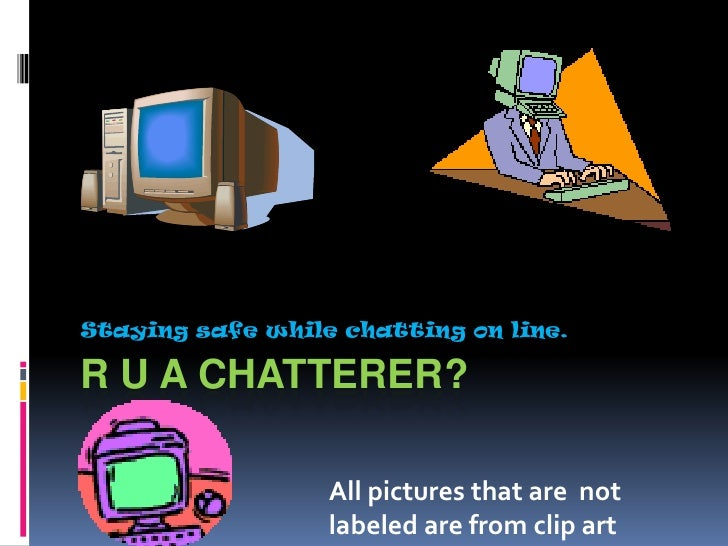 R U A Chatterer?<br />Staying safe while chatting on line.<br />All pictures that are  not labeled are from clip art<br />