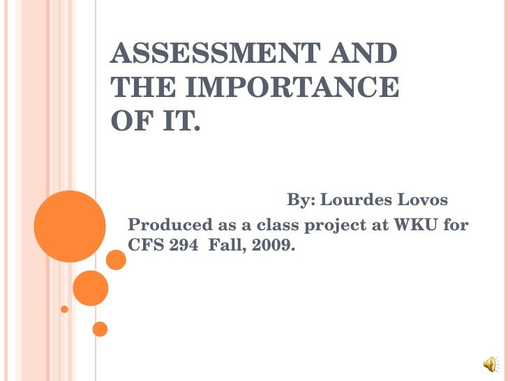 ASSESSMENT AND THE IMPORTANCE OF IT. By: Lourdes Lovos Produced as a class project at WKU for CFS 294  Fall, 2009.