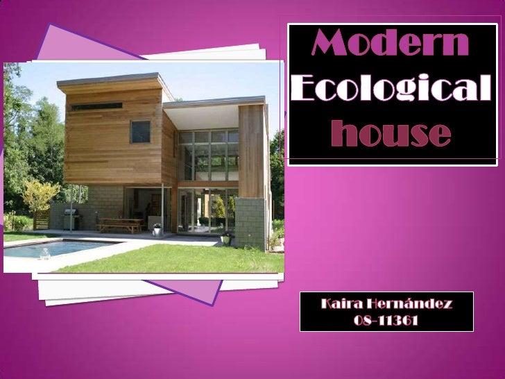 Modern<br />Ecological<br />house<br />Kaira Hernández<br />08-11361<br />