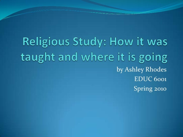 Religious Study: How it was taught and where it is going<br />by Ashley Rhodes<br />EDUC 6001<br />Spring 2010<br />