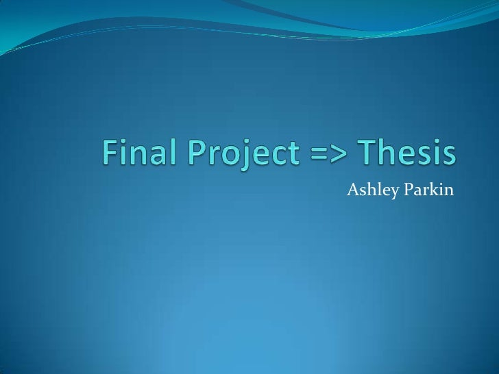 Final Project => Thesis<br />Ashley Parkin<br />