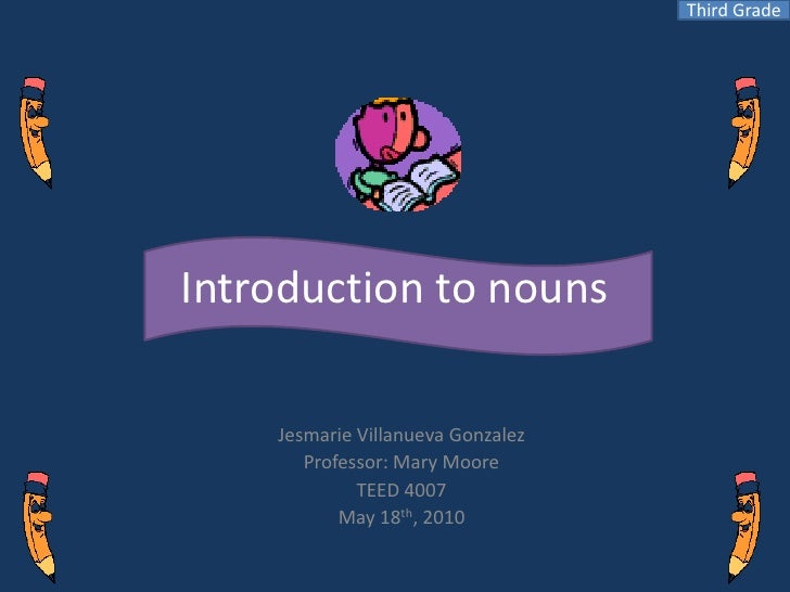 Third Grade<br />Introduction to nouns<br />Jesmarie Villanueva Gonzalez<br />Professor: Mary Moore<br />TEED 4007<br />Ma...