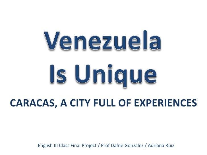 Venezuela<br />Is Unique<br />CARACAS, A CITY FULL OF EXPERIENCES<br />English III Class Final Project / Prof Dafne Gonzal...