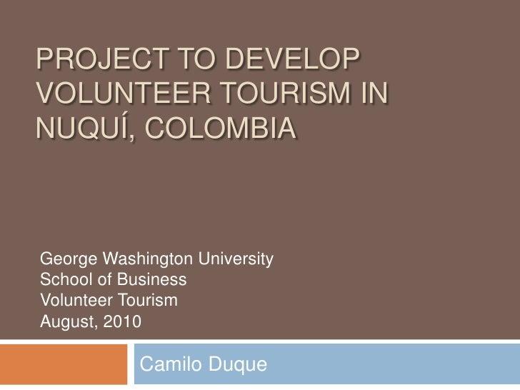 Project to Develop Volunteer Tourism in Nuquí, Colombia<br />Camilo Duque<br />George Washington University<br />School of...