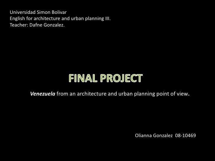Universidad Simon Bolivar <br />English for architecture and urban planning III.<br />Teacher: Dafne Gonzalez. <br />FINAL...