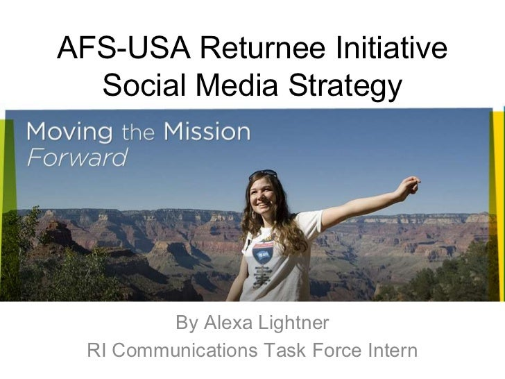AFS-USA Returnee Initiative Social Media Strategy<br />By Alexa Lightner<br />RI Communications Task Force Intern<br />