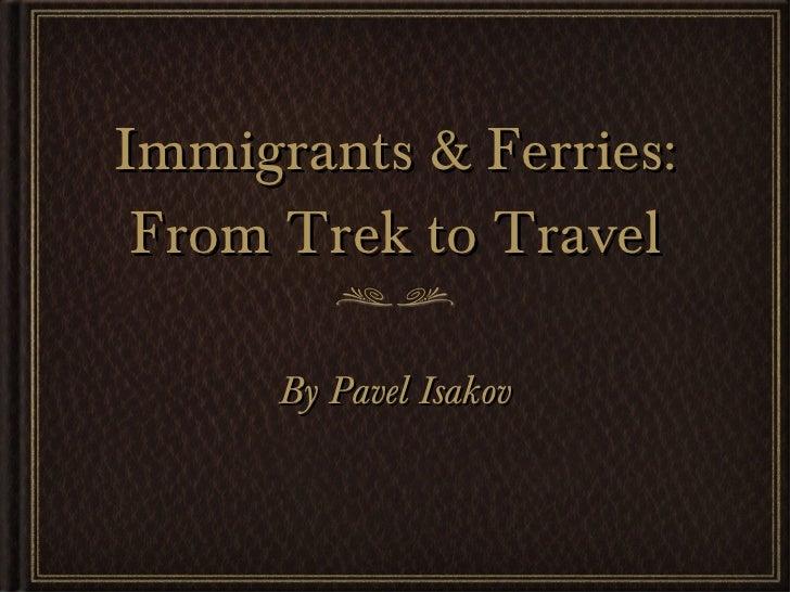Immigrants & Ferries: From Trek to Travel <ul><li>By Pavel Isakov </li></ul>
