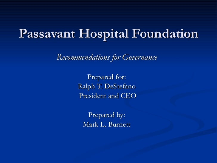 Passavant Hospital Foundation Recommendations for Governance Prepared for: Ralph T. DeStefano President and CEO Prepared b...