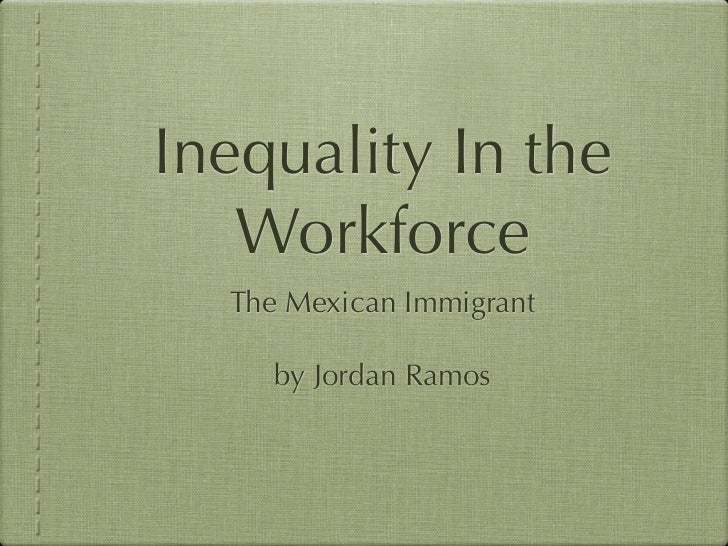 Inequality In the   Workforce  The Mexican Immigrant     by Jordan Ramos