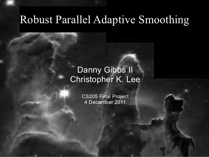 Robust Parallel Adaptive Smoothing           Danny Gibbs II          Christopher K. Lee             CS205 Final Project   ...