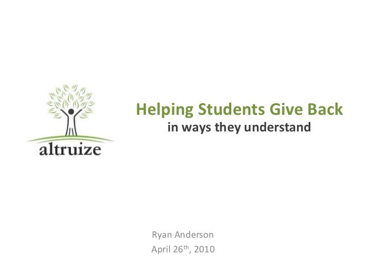 Helping Students Give Back     in ways they understand Ryan Anderson April 26th, 2010