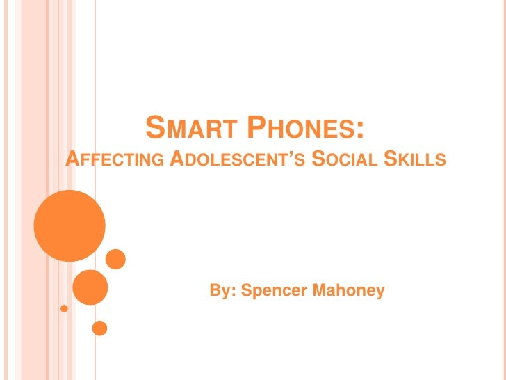 SMART PHONES:AFFECTING ADOLESCENT'S SOCIAL SKILLS             By: Spencer Mahoney