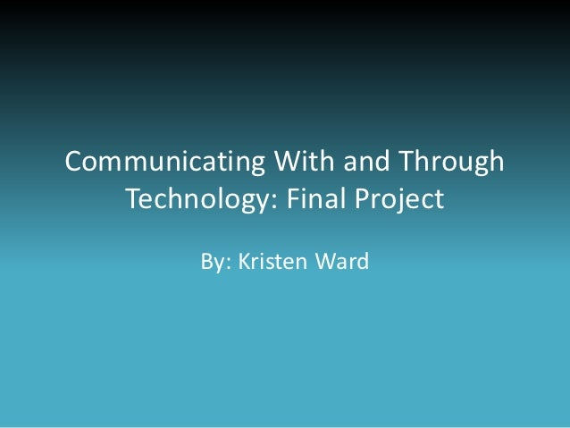 Communicating With and Through   Technology: Final Project         By: Kristen Ward