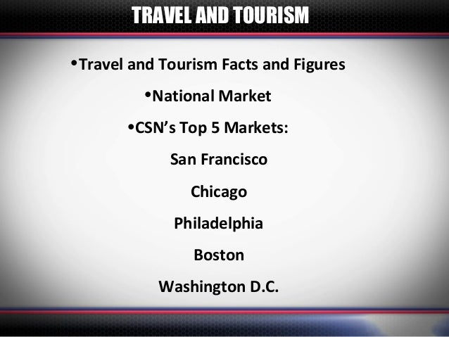 TRAVEL AND TOURISM•Travel and Tourism Facts and Figures         •National Market       •CSN's Top 5 Markets:             S...