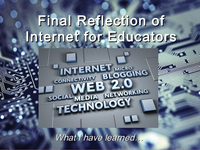 Final Reflection ofInternet for Educators    What I have learned…