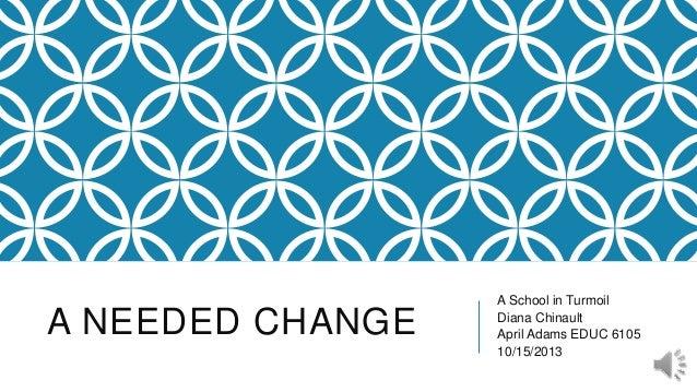 A NEEDED CHANGE  A School in Turmoil Diana Chinault April Adams EDUC 6105 10/15/2013